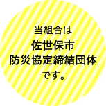 当組合は佐世保市防災協定締結団体です。
